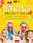 Cricut Project Ideas 4 Kids, Mummy & Family: Gather the People You Love and Make Together with Them 50+ Trendy Projects Perfect to Decorate Your and Y Cover Image