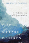 Our Deepest Desires: How the Christian Story Fulfills Human Aspirations Cover Image
