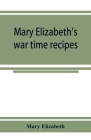 Mary Elizabeth's war time recipes; Containing Many Simple but excellent recipes. For Wheatless cakes and Bread, Meatless Dishes, Sugarless Candies, De Cover Image
