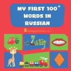 My First 100 Words In Russian: Language Educational Gift Book For Babies, Toddlers & Kids Ages 1 - 3: Learn Essential Basic Vocabulary Words Cover Image