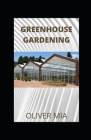 Greenhouse Gardening: A Step-by-Step Guide for Beginners on Everything You Need to Know to Build a Perfect and Inexpensive Greenhouse to Gro Cover Image