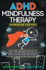 ADHD Mindfulness Therapy: Workbook For Kids. Discover School and Domestic Activities to Balance Your Child's Emotions. Cover Image