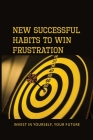New Successful Habits To Win Frustration: Invest In Yourself, Your Future: Serects For Frustration Beater Cover Image