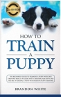 How to Train a Puppy: 2nd Edition: The Beginner's Guide to Training a Puppy with Dog Training Basics. Includes Potty Training for Puppy and Cover Image