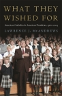 What They Wished for: American Catholics and American Presidents, 1960-2004 Cover Image