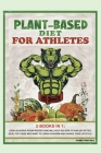 Plant-Based Diet for Athletes: 2 Books in 1: Cook Delicious Vegan Recipes That Will Help You Stay Fit and Eat Better. Ideal for Those Who Want to Lea Cover Image