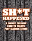 Shit Happened: A Sweary Coloring Book to Relieve Post-Election Stress Cover Image