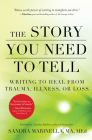 The Story You Need to Tell: Writing to Heal from Trauma, Illness, or Loss Cover Image