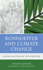 Bonhoeffer and Climate Change: Theology and Ethics for the Anthropocene Cover Image