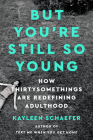 But You're Still So Young: How Thirtysomethings Are Redefining Adulthood Cover Image