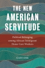 The New American Servitude: Political Belonging Among African Immigrant Home Care Workers (Anthropologies of American Medicine: Culture #3) Cover Image
