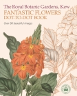 The Royal Botanic Gardens, Kew Fantastic Flowers Dot-To-Dot Book: Over 80 Beautiful Images Cover Image