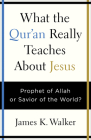 What the Quran Really Teaches about Jesus: Prophet of Allah or Savior of the World? Cover Image