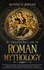 Treasures Of Roman Mythology: The Tales Of Roman Deities, Heroes And Mythological Creatures That Helped Shape One Of The Most Fascinating Civilizati Cover Image