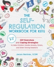 The Self-Regulation Workbook for Kids: CBT Exercises and Coping Strategies to Help Children Handle Anxiety, Stress, and Other Strong Emotions Cover Image