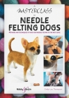 A Masterclass in Needle Felting Dogs: Methods and techniques to take your needle felting to the next level Cover Image