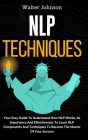 NLP Techniques: Your Easy Guide To Understand How NLP Works, Its Importance And Effectiveness To Learn NLP Components And Techniques T Cover Image