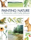 Painting Nature in Watercolor with Cathy Johnson: 37 Step-By-Step Demonstrations Using Watercolor Pencil and Paint Cover Image