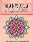 Mandala Coloring Book For Adults: An Adult Coloring Book with Stress Relieving Mandala Designs on a White Background (Coloring Books for Adults) - Adu Cover Image