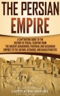 The Persian Empire: A Captivating Guide to the History of Persia, Starting from the Ancient Achaemenid, Parthian, and Sassanian Empires to Cover Image
