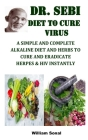 Dr. Sebi Diet to Cure Virus: A Simple and Complete Alkaline Diet and Herbs to Cure and Eradicate Herpes & HIV Instantly Cover Image