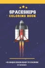 spaceships coloring book: A Fantastic Collection Spaceships, Rockets, Space Shuttles, Aliens, And UFOs For Kids and Adults. Cover Image