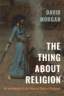 The Thing about Religion: An Introduction to the Material Study of Religions Cover Image