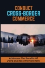Conduct Cross-Border Commerce: Addresses The Benefits Of Doing Business Internationally: Expanding Your Business Globally Cover Image