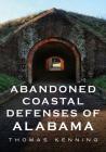 Abandoned Coastal Defenses of Alabama (America Through Time) Cover Image