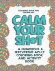 Coloring Book for Grown Ups: Calm Your Sh*t: A Humorous & Irreverent Adult Coloring Book and Activity Book Cover Image