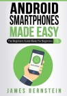 Android Smartphones Made Easy: The Beginners Guide Made For Beginners Cover Image