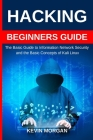 Hacking Beginners Guide: The Basic Guide to Information Network Security and the Basic Concepts of Kali Linux Cover Image