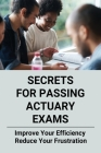 Secrets For Passing Actuary Exams: Improve Your Efficiency, Reduce Your Frustration: Simple Guide To Passing Actuary Exams Cover Image