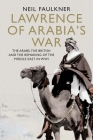 Lawrence of Arabia's War: The Arabs, the British and the Remaking of the Middle East in WWI Cover Image