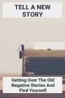 Tell A New Story: Getting Over The Old Negative Stories And Find Yourself: Negativity Synonym Cover Image