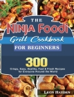 The Ninja Foodi Grill Cookbook for Beginners: 300 Crispy, Easy, Healthy, Fast & Fresh Recipes for Everyone Around the World Cover Image