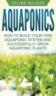 Aquaponics: How to Build Your Own Aquaponic System and Successfully Grow Aquaponic Plants Cover Image