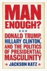 Man Enough?: Donald Trump, Hillary Clinton, and the Politics of Presidential Masculinity Cover Image