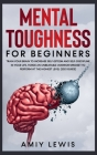 Mental Toughness for Beginners: Train Your Brain to Increase Self-Esteem and Self-Discipline in Your Life, Forge an Unbeatable Warrior Mindset to Perf Cover Image