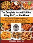 The Complete Instant Pot Duo Crisp Air Fryer Cookbook: 550 Incredible, Delicious, Healthy and Fast Mouthwatering Recipes for Smart People to Roast, Ba Cover Image