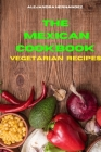 Mexican Cookbook Vegetarian Recipes: Quick, Easy and Delicious Mexican Recipes to delight your family and friends Cover Image