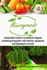 Microgreens: Sustainable Guide to Creating an Organic Gardening Ecosystem with Intense Aquaponic and Hydroponic Growth. Cover Image
