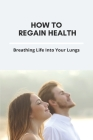 How To Regain Health: Breathing Life Into Your Lungs: How To Regain Breath Cover Image