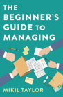 The Beginner's Guide to Managing: A Guide to the Toughest Journey You'll Ever Take Cover Image