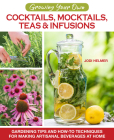 Growing Your Own Cocktails, Mocktails, Teas & Infusions: Gardening Tips and How-To Techniques for Making Artisanal Beverages at Home Cover Image