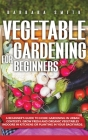 Vegetable Gardening for Beginners: A Beginner's Guide to Home Gardening in Urban Contexts. Grow Fresh and Organic Vegetables Indoors in Kitchens or Pl Cover Image