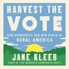 Harvest the Vote Lib/E: How Democrats Can Win Again in Rural America Cover Image
