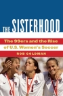 The Sisterhood: The 99ers and the Rise of U.S. Women's Soccer Cover Image