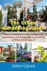 The Urban Gardening Guide: How to Create a Thriving Garden in an Apartment, on a Patio, Balcony, Rooftop or Other Small Spaces Cover Image