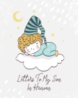 Letters To My Son In Heaven: A Diary Of All The Things I Wish I Could Say - Newborn Memories - Grief Journal - Loss of a Baby - Sorrowful Season - Cover Image